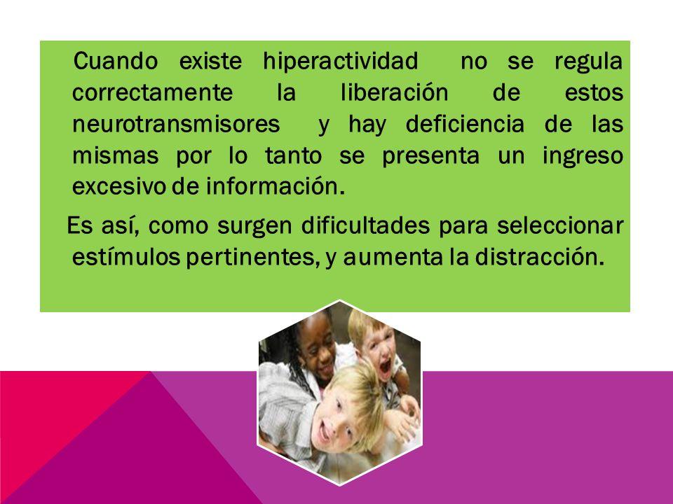 Cuando existe hiperactividad no se regula correctamente la liberación de estos neurotransmisores y hay deficiencia de las mismas por lo tanto se presenta un ingreso excesivo de información.