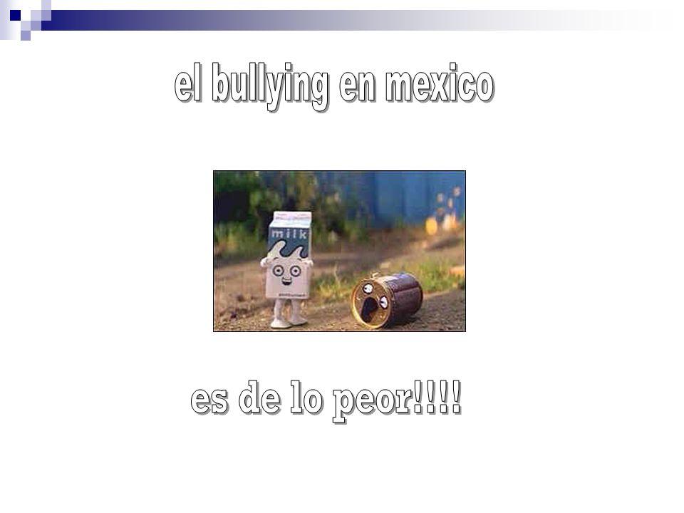 el bullying en mexico es de lo peor!!!!