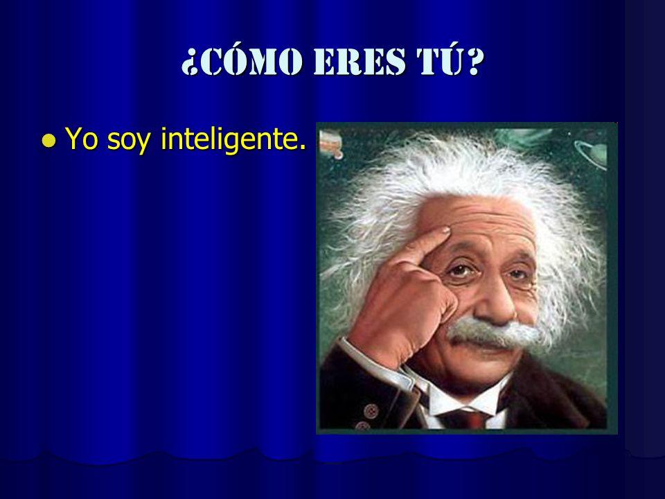 ¿cómo eres tú Yo soy inteligente.