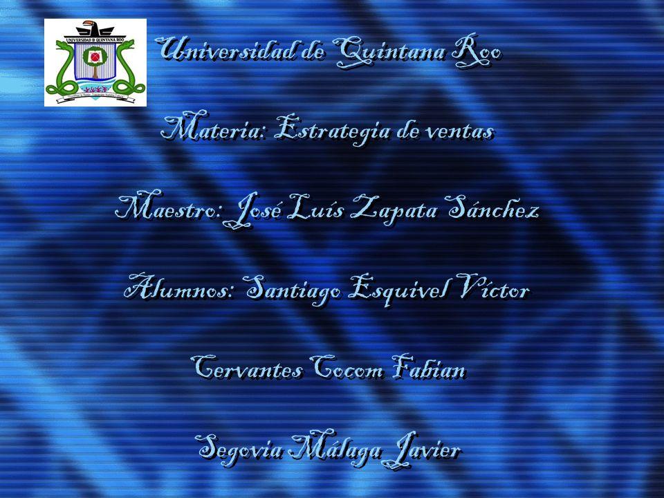 Universidad de Quintana Roo Materia: Estrategia de ventas Maestro: José Luís Zapata Sánchez Alumnos: Santiago Esquivel Víctor Cervantes Cocom Fabian Segovia Málaga Javier