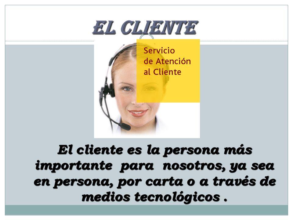 EL CLIENTE El cliente es la persona más importante para nosotros, ya sea en persona, por carta o a través de medios tecnológicos .