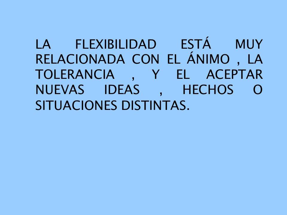 LA FLEXIBILIDAD ESTÁ MUY RELACIONADA CON EL ÁNIMO , LA TOLERANCIA , Y EL ACEPTAR NUEVAS IDEAS , HECHOS O SITUACIONES DISTINTAS.