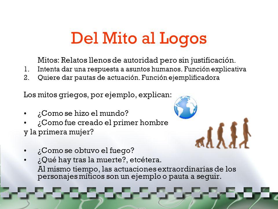 Del Mito al Logos Mitos: Relatos llenos de autoridad pero sin justificación. Intenta dar una respuesta a asuntos humanos. Función explicativa.