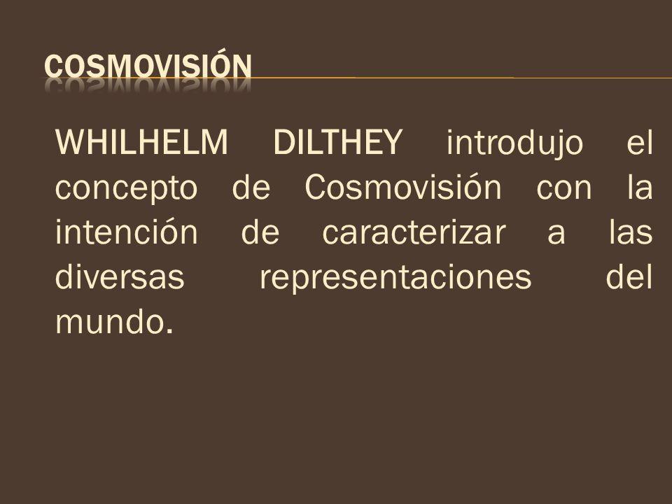 COSMOVISIÓN WHILHELM DILTHEY introdujo el concepto de Cosmovisión con la intención de caracterizar a las diversas representaciones del mundo.