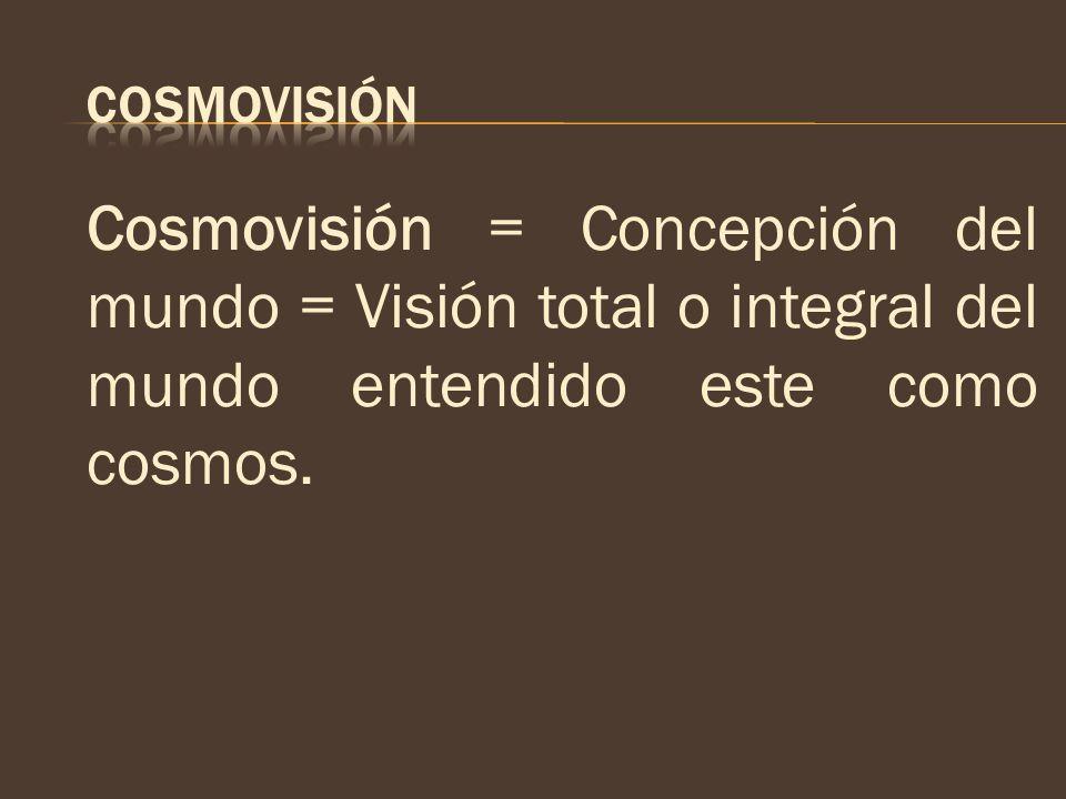 COSMOVISIÓN Cosmovisión = Concepción del mundo = Visión total o integral del mundo entendido este como cosmos.