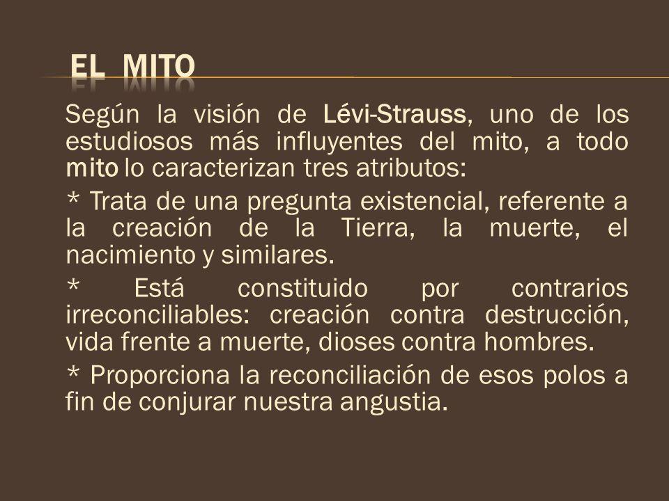 EL MITO Según la visión de Lévi-Strauss, uno de los estudiosos más influyentes del mito, a todo mito lo caracterizan tres atributos: