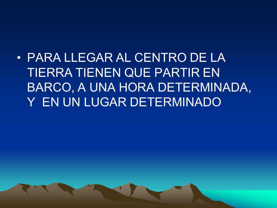 PARA LLEGAR AL CENTRO DE LA TIERRA TIENEN QUE PARTIR EN BARCO, A UNA HORA DETERMINADA, Y EN UN LUGAR DETERMINADO