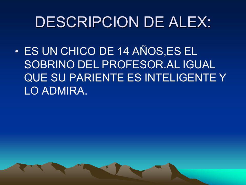 DESCRIPCION DE ALEX: ES UN CHICO DE 14 AÑOS,ES EL SOBRINO DEL PROFESOR.AL IGUAL QUE SU PARIENTE ES INTELIGENTE Y LO ADMIRA.