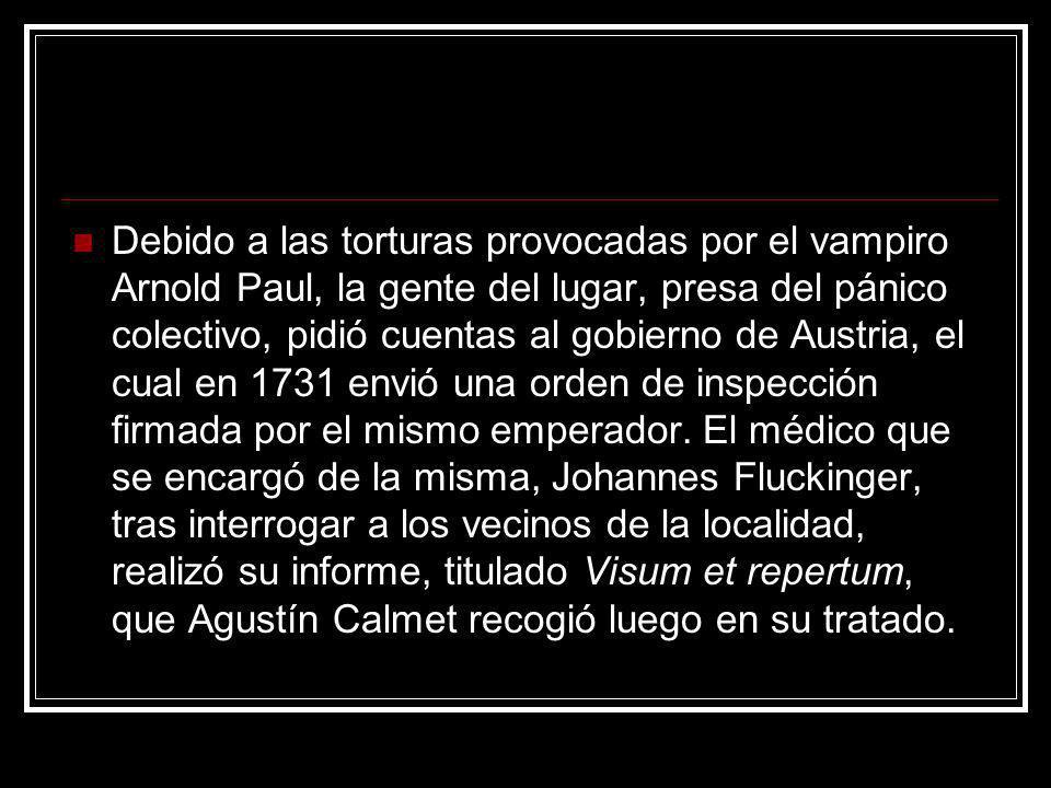 Debido a las torturas provocadas por el vampiro Arnold Paul, la gente del lugar, presa del pánico colectivo, pidió cuentas al gobierno de Austria, el cual en 1731 envió una orden de inspección firmada por el mismo emperador.