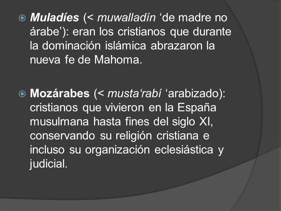 Muladíes (< muwalladín 'de madre no árabe'): eran los cristianos que durante la dominación islámica abrazaron la nueva fe de Mahoma.