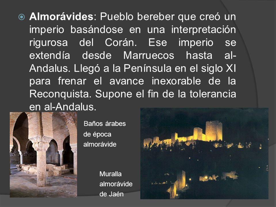 Almorávides: Pueblo bereber que creó un imperio basándose en una interpretación rigurosa del Corán. Ese imperio se extendía desde Marruecos hasta al-Andalus. Llegó a la Península en el siglo XI para frenar el avance inexorable de la Reconquista. Supone el fin de la tolerancia en al-Andalus.