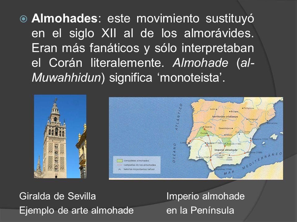 Almohades: este movimiento sustituyó en el siglo XII al de los almorávides. Eran más fanáticos y sólo interpretaban el Corán literalemente. Almohade (al-Muwahhidun) significa 'monoteista'.