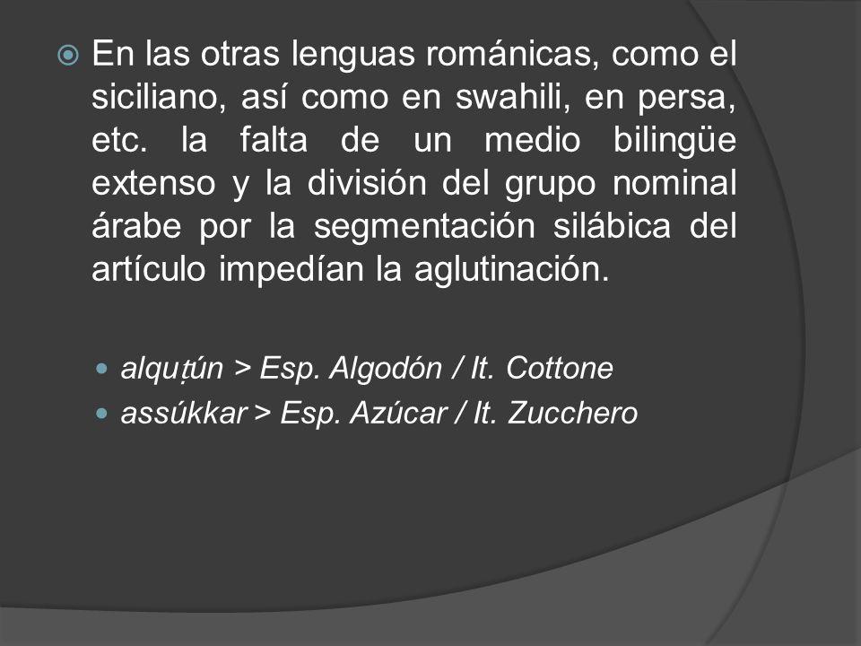 En las otras lenguas románicas, como el siciliano, así como en swahili, en persa, etc. la falta de un medio bilingüe extenso y la división del grupo nominal árabe por la segmentación silábica del artículo impedían la aglutinación.