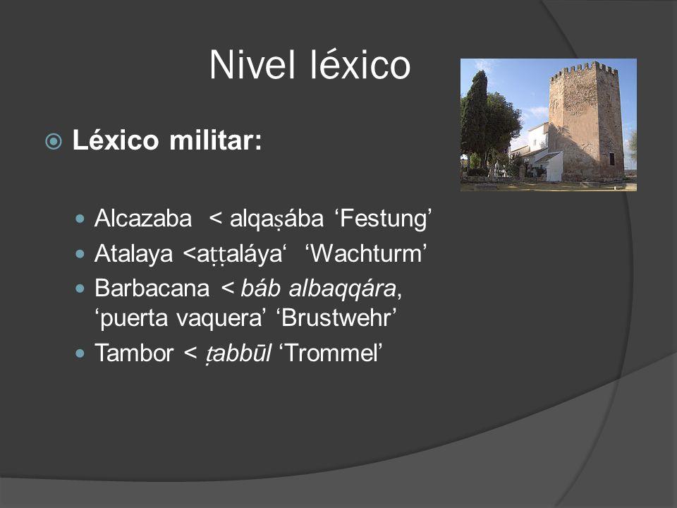 Nivel léxico Léxico militar: Alcazaba < alqaṣába 'Festung'