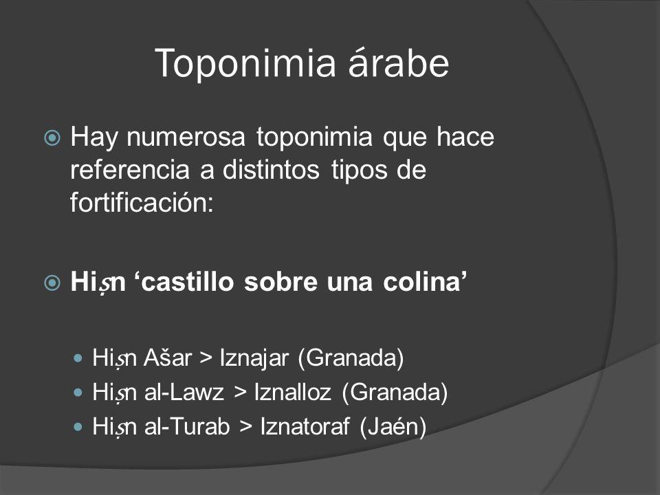Toponimia árabe Hay numerosa toponimia que hace referencia a distintos tipos de fortificación: Hiṣn 'castillo sobre una colina'