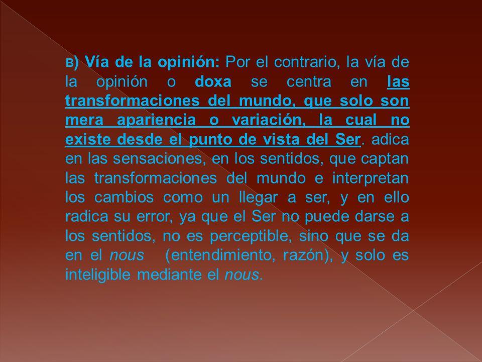 B) Vía de la opinión: Por el contrario, la vía de la opinión o doxa se centra en las transformaciones del mundo, que solo son mera apariencia o variación, la cual no existe desde el punto de vista del Ser.