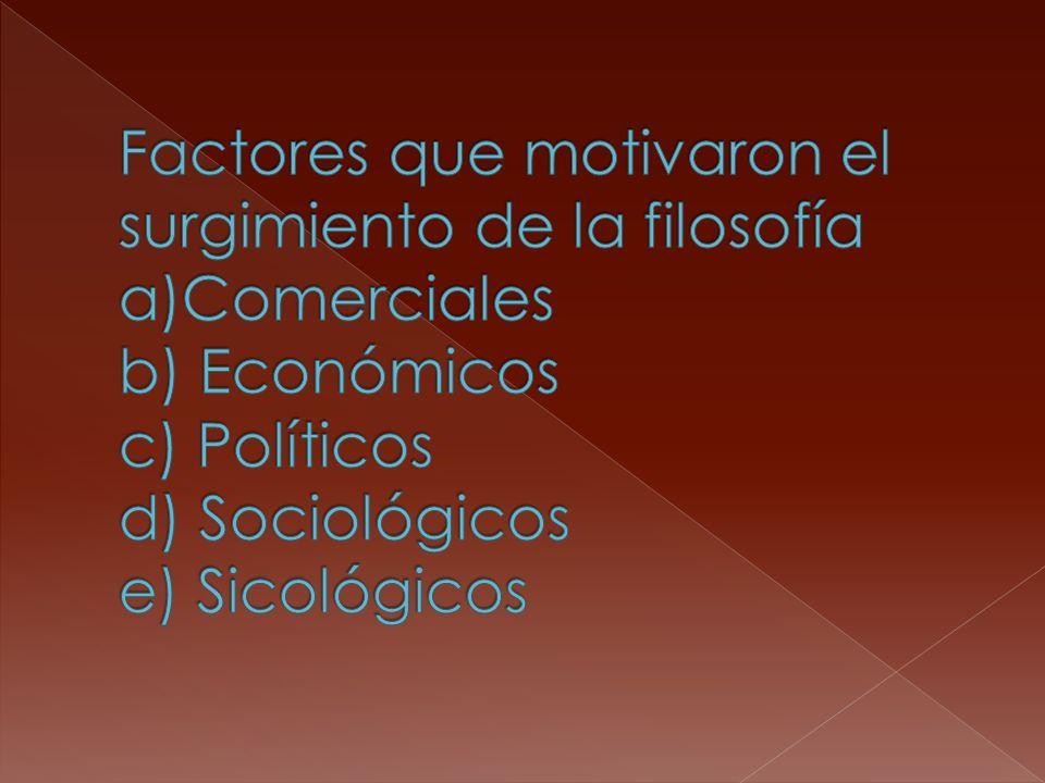 Factores que motivaron el surgimiento de la filosofía a)Comerciales b) Económicos c) Políticos d) Sociológicos e) Sicológicos