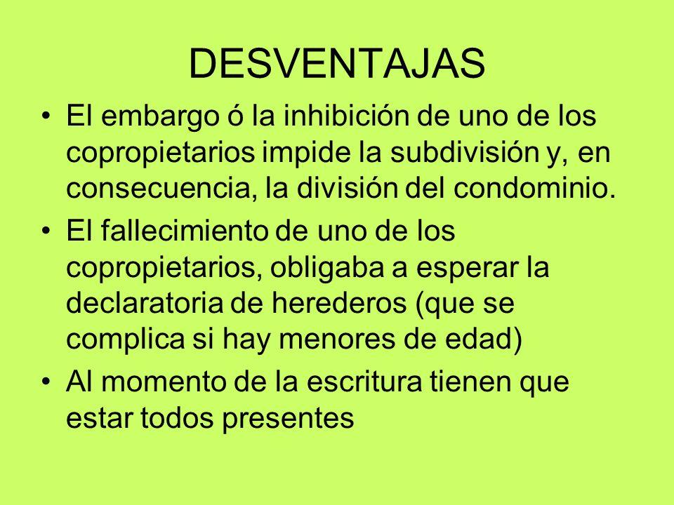 DESVENTAJAS El embargo ó la inhibición de uno de los copropietarios impide la subdivisión y, en consecuencia, la división del condominio.