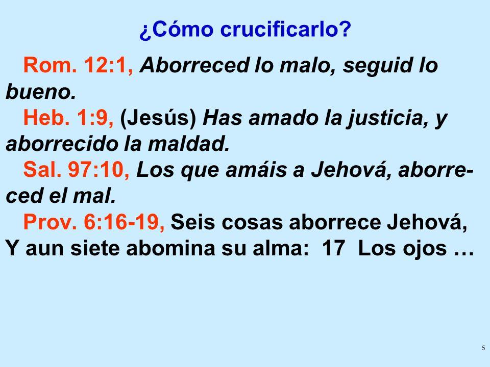 ¿Cómo crucificarlo Rom. 12:1, Aborreced lo malo, seguid lo bueno. Heb. 1:9, (Jesús) Has amado la justicia, y aborrecido la maldad.
