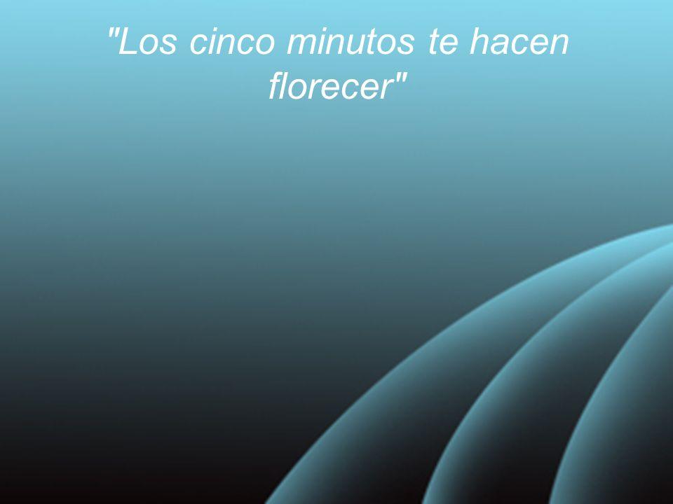 Los cinco minutos te hacen florecer