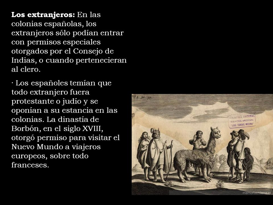 Los extranjeros: En las colonias españolas, los extranjeros sólo podían entrar con permisos especiales otorgados por el Consejo de Indias, o cuando pertenecieran al clero.