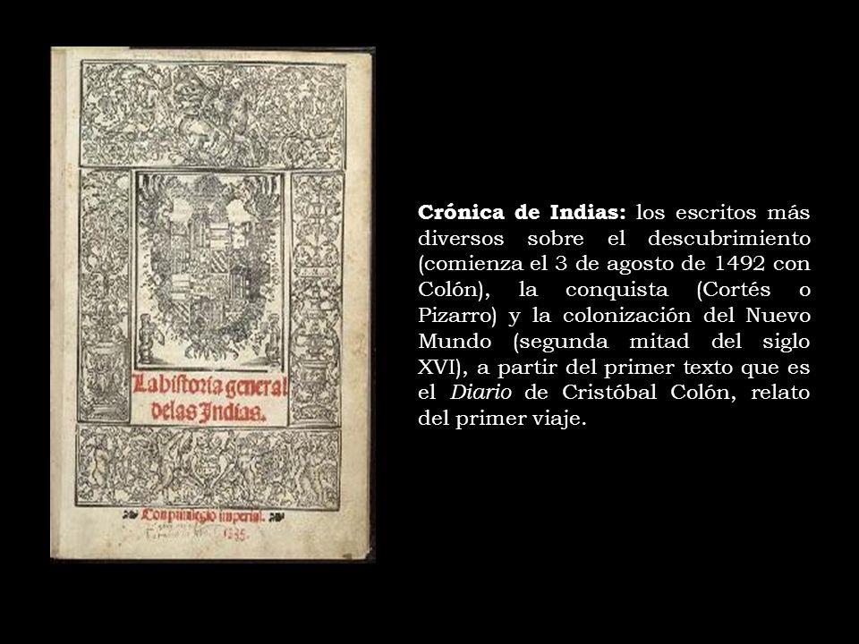 Crónica de Indias: los escritos más diversos sobre el descubrimiento (comienza el 3 de agosto de 1492 con Colón), la conquista (Cortés o Pizarro) y la colonización del Nuevo Mundo (segunda mitad del siglo XVI), a partir del primer texto que es el Diario de Cristóbal Colón, relato del primer viaje.