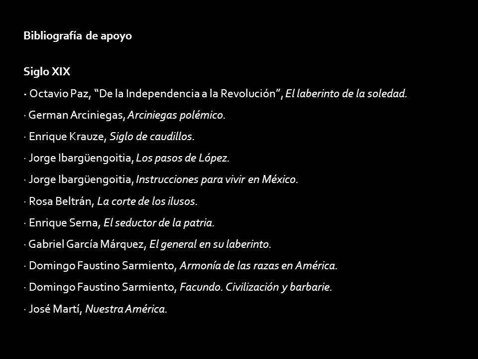 Bibliografía de apoyo Siglo XIX. · Octavio Paz, De la Independencia a la Revolución , El laberinto de la soledad.