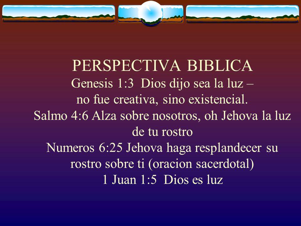 PERSPECTIVA BIBLICA Genesis 1:3 Dios dijo sea la luz – no fue creativa, sino existencial.