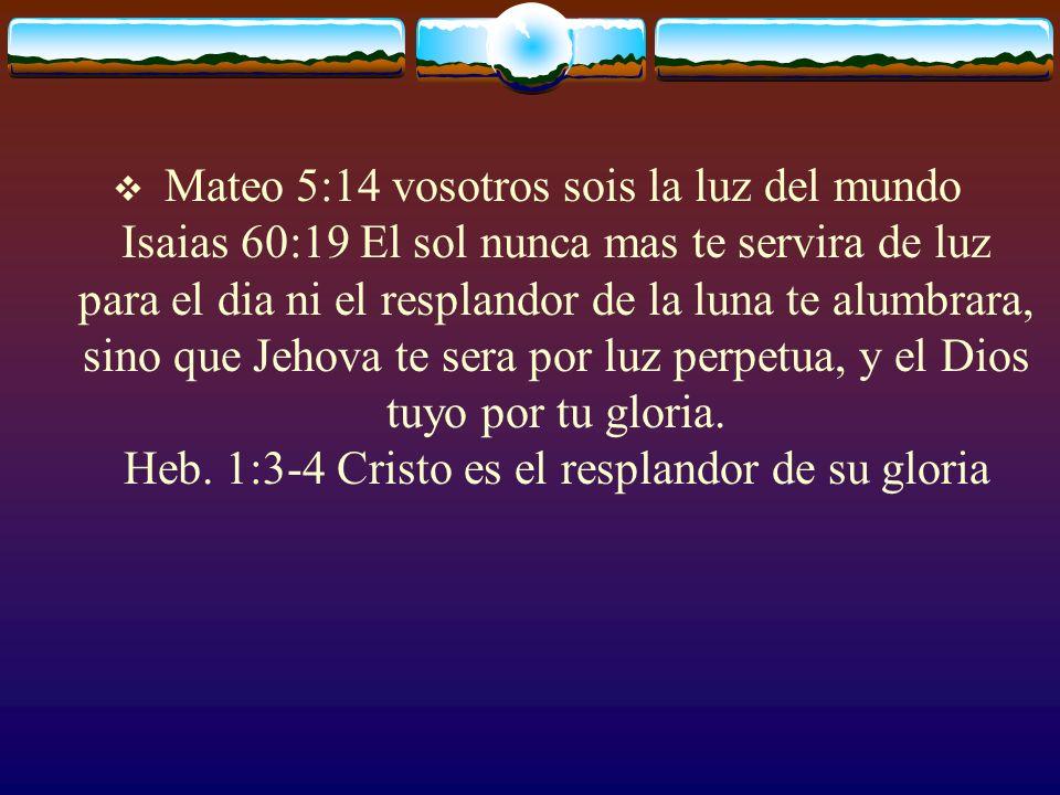 Mateo 5:14 vosotros sois la luz del mundo Isaias 60:19 El sol nunca mas te servira de luz para el dia ni el resplandor de la luna te alumbrara, sino que Jehova te sera por luz perpetua, y el Dios tuyo por tu gloria.