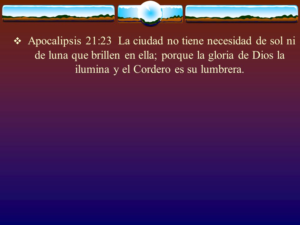 Apocalipsis 21:23 La ciudad no tiene necesidad de sol ni de luna que brillen en ella; porque la gloria de Dios la ilumina y el Cordero es su lumbrera.