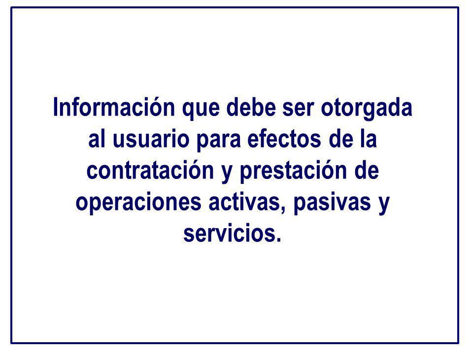 Información que debe ser otorgada al usuario para efectos de la contratación y prestación de operaciones activas, pasivas y servicios.