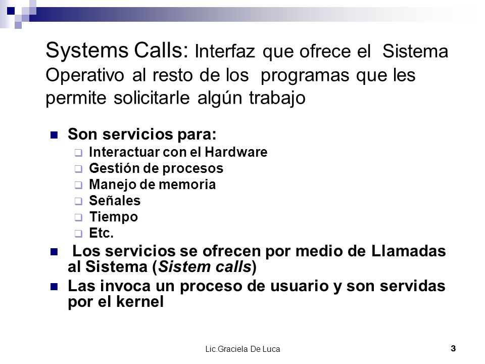 Systems Calls: Interfaz que ofrece el Sistema Operativo al resto de los programas que les permite solicitarle algún trabajo