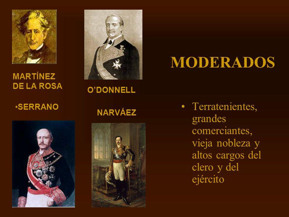 MODERADOS MARTÍNEZ DE LA ROSA. O'DONNELL. SERRANO. Terratenientes, grandes comerciantes, vieja nobleza y altos cargos del clero y del ejército.