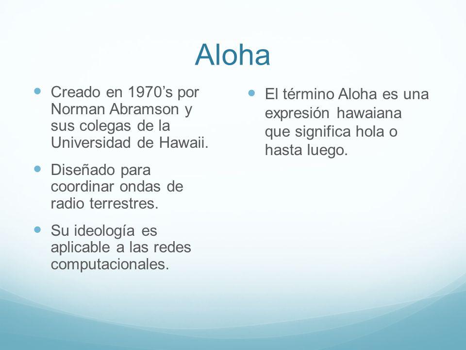 AlohaCreado en 1970's por Norman Abramson y sus colegas de la Universidad de Hawaii. Diseñado para coordinar ondas de radio terrestres.