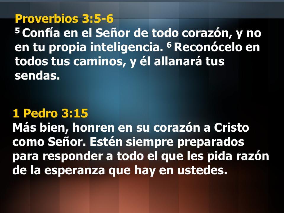 Proverbios 3:5-6 5 Confía en el Señor de todo corazón, y no en tu propia inteligencia. 6 Reconócelo en todos tus caminos, y él allanará tus sendas.