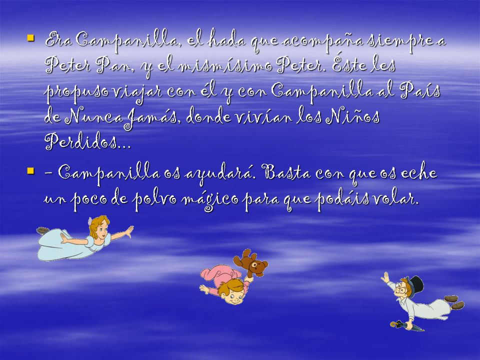 Era Campanilla, el hada que acompaña siempre a Peter Pan, y el mismísimo Peter. Éste les propuso viajar con él y con Campanilla al País de Nunca Jamás, donde vivían los Niños Perdidos...