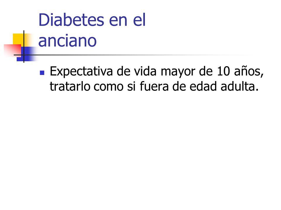 Diabetes en el anciano Expectativa de vida mayor de 10 años, tratarlo como si fuera de edad adulta.