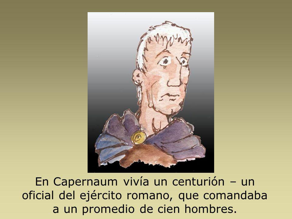 En Capernaum vivía un centurión – un oficial del ejército romano, que comandaba a un promedio de cien hombres.