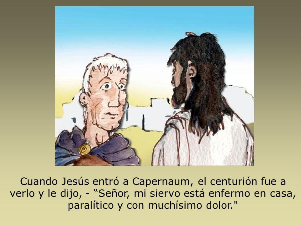 Cuando Jesús entró a Capernaum, el centurión fue a verlo y le dijo, - Señor, mi siervo está enfermo en casa, paralítico y con muchísimo dolor.