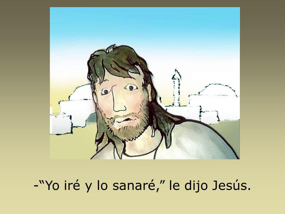 - Yo iré y lo sanaré, le dijo Jesús.