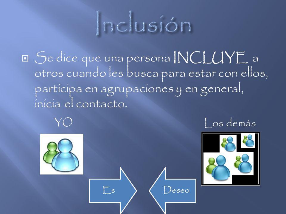 InclusiónSe dice que una persona INCLUYE a otros cuando les busca para estar con ellos, participa en agrupaciones y en general, inicia el contacto.