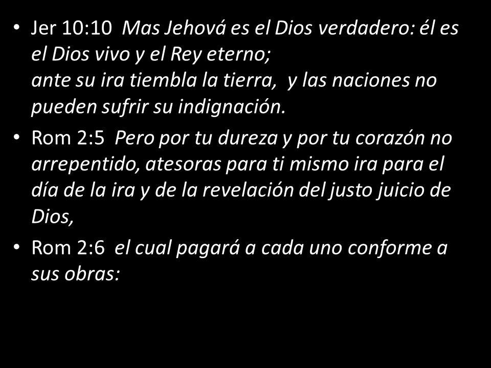 Jer 10:10 Mas Jehová es el Dios verdadero: él es el Dios vivo y el Rey eterno; ante su ira tiembla la tierra, y las naciones no pueden sufrir su indignación.