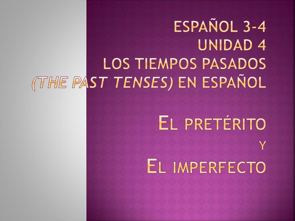 Español 3-4 Unidad 4 Los tiempos pasados (the past tenses) en español El pretérito y El imperfecto