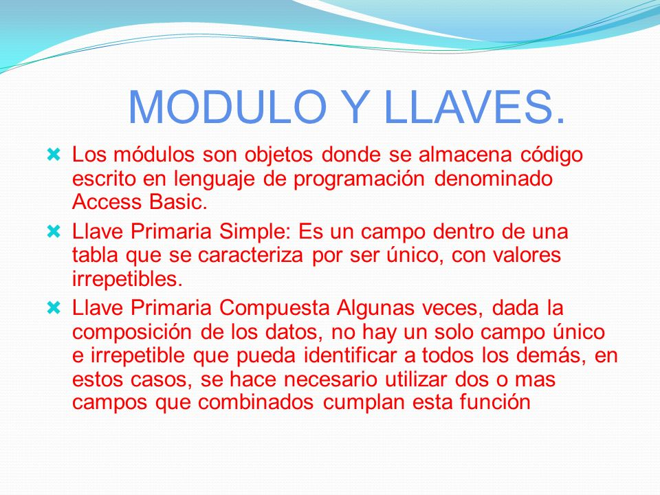 MODULO Y LLAVES. Los módulos son objetos donde se almacena código escrito en lenguaje de programación denominado Access Basic.