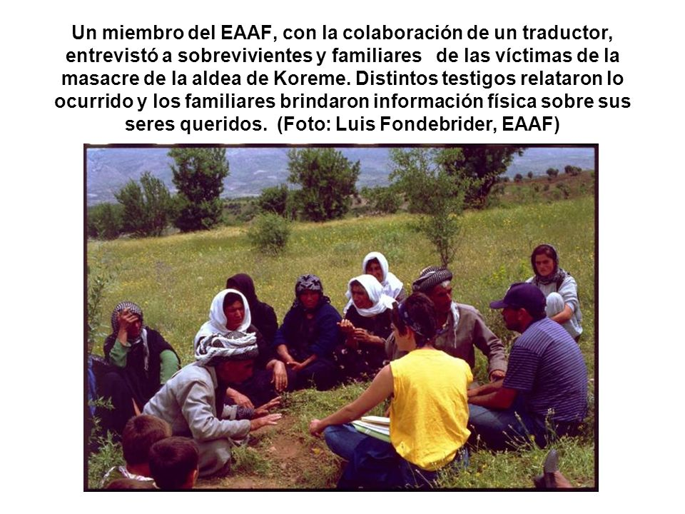 Un miembro del EAAF, con la colaboración de un traductor, entrevistó a sobrevivientes y familiares de las víctimas de la masacre de la aldea de Koreme.