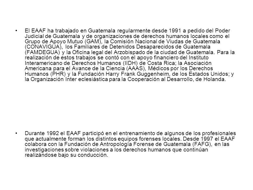 El EAAF ha trabajado en Guatemala regularmente desde 1991 a pedido del Poder Judicial de Guatemala y de organizaciones de derechos humanos locales como el Grupo de Apoyo Mutuo (GAM), la Comisión Nacional de Viudas de Guatemala (CONAVIGUA), los Familiares de Detenidos Desaparecidos de Guatemala (FAMDEGUA) y la Oficina legal del Arzobispado de la ciudad de Guatemala. Para la realización de estos trabajos se contó con el apoyo financiero del Instituto Interamericano de Derechos Humanos (IIDH) de Costa Rica; la Asociación Americana para el Avance de la Ciencia (AAAS), Médicos por los Derechos Humanos (PHR) y la Fundación Harry Frank Guggenheim, de los Estados Unidos; y la Organización Inter eclesiástica para la Cooperación al Desarrollo, de Holanda.