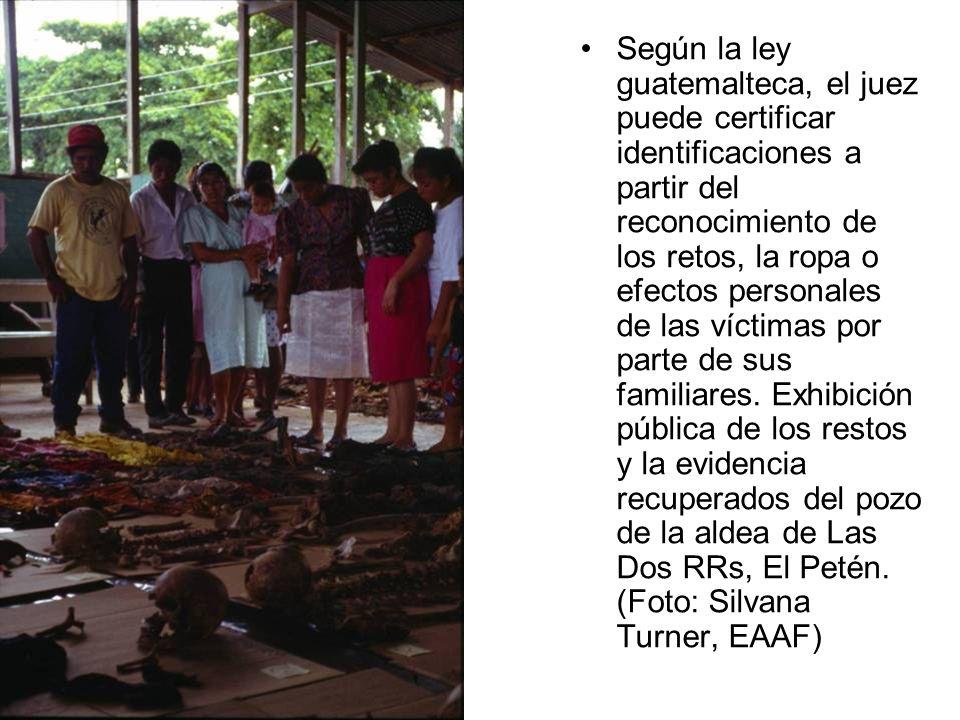 Según la ley guatemalteca, el juez puede certificar identificaciones a partir del reconocimiento de los retos, la ropa o efectos personales de las víctimas por parte de sus familiares.