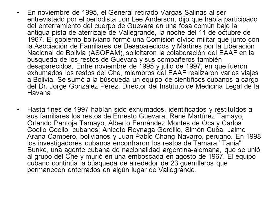 En noviembre de 1995, el General retirado Vargas Salinas al ser entrevistado por el periodista Jon Lee Anderson, dijo que había participado del enterramiento del cuerpo de Guevara en una fosa común bajo la antigua pista de aterrizaje de Vallegrande, la noche del 11 de octubre de 1967. El gobierno boliviano formó una Comisión cívico-militar que junto con la Asociación de Familiares de Desaparecidos y Mártires por la Liberación Nacional de Bolivia (ASOFAM), solicitaron la colaboración del EAAF en la búsqueda de los restos de Guevara y sus compañeros también desaparecidos. Entre noviembre de 1995 y julio de 1997, en que fueron exhumados los restos del Che, miembros del EAAF realizaron varios viajes a Bolivia. Se sumó a la búsqueda un equipo de científicos cubanos a cargo del Dr. Jorge González Pérez, Director del Instituto de Medicina Legal de la Havana.