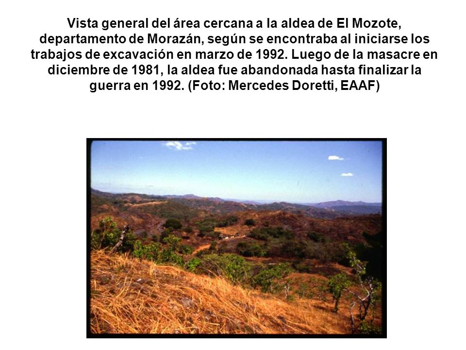 Vista general del área cercana a la aldea de El Mozote, departamento de Morazán, según se encontraba al iniciarse los trabajos de excavación en marzo de 1992.