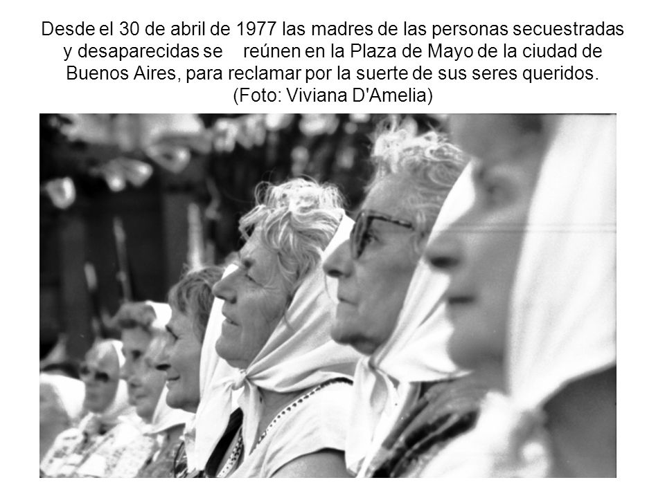 Desde el 30 de abril de 1977 las madres de las personas secuestradas y desaparecidas se reúnen en la Plaza de Mayo de la ciudad de Buenos Aires, para reclamar por la suerte de sus seres queridos.